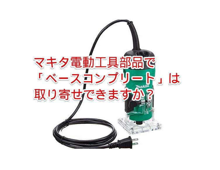 【よくある質問】マキタ電動工具部品で「ベースコンプリート」は取り寄せできますか?